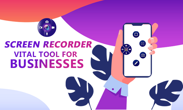 SCREEN RECORDER - VITAL TOOL FOR BUSINESSES